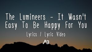 The Lumineers - It Wasn't Easy To Be Happy For You (Lyrics / Lyric Video)